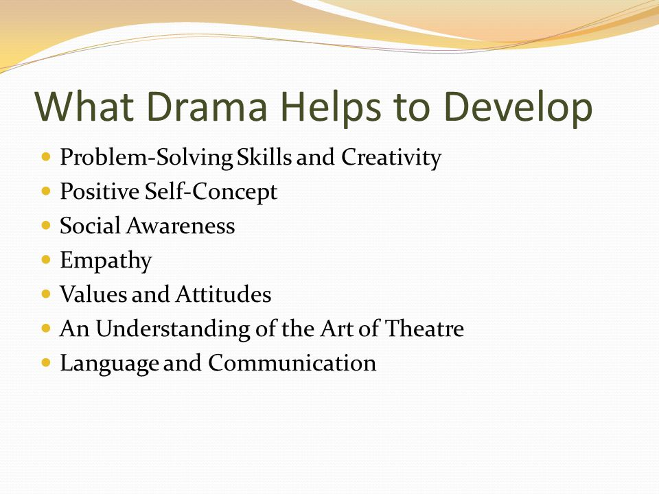 What Drama Helps to Develop Problem-Solving Skills and Creativity Positive Self-Concept Social Awareness Empathy Values and Attitudes An Understanding of the Art of Theatre Language and Communication