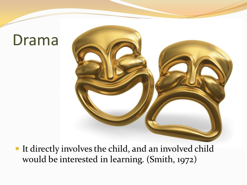 Drama It directly involves the child, and an involved child would be interested in learning.