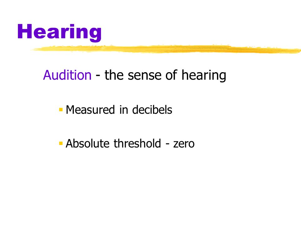 Hearing Audition - the sense of hearing  Measured in decibels  Absolute threshold - zero
