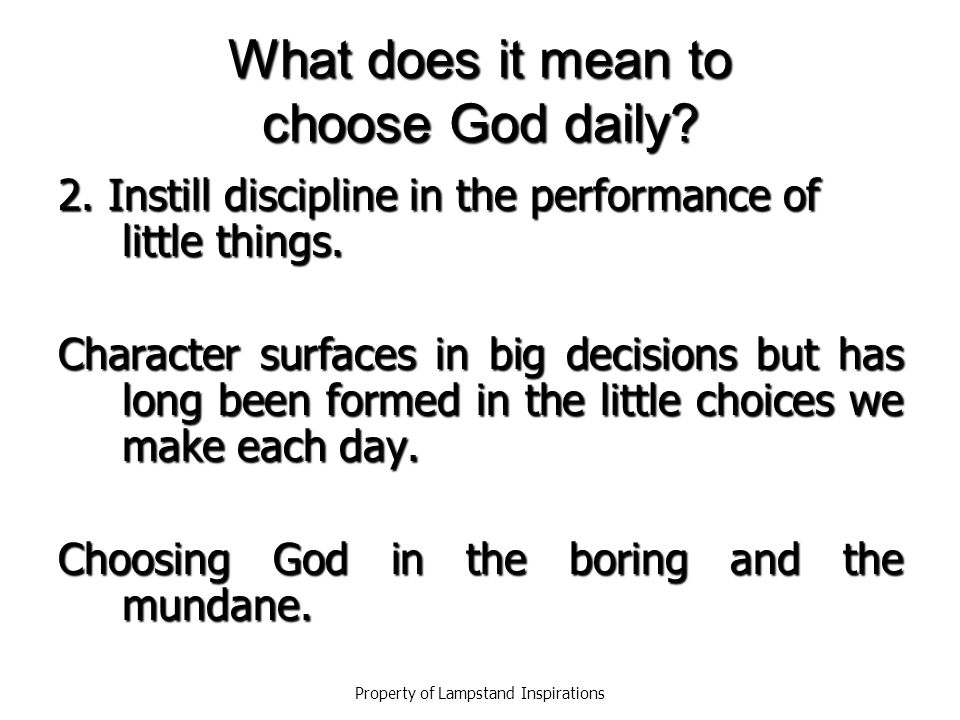What does it mean to choose God daily.2. Instill discipline in the performance of little things.