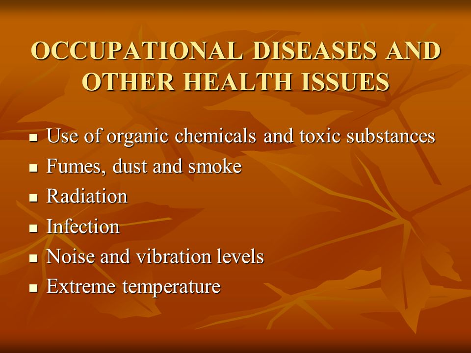 OCCUPATIONAL DISEASES AND OTHER HEALTH ISSUES Use of organic chemicals and toxic substances Use of organic chemicals and toxic substances Fumes, dust and smoke Fumes, dust and smoke Radiation Radiation Infection Infection Noise and vibration levels Noise and vibration levels Extreme temperature Extreme temperature