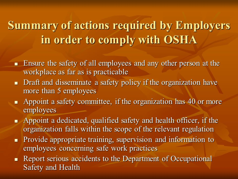 Summary of actions required by Employers in order to comply with OSHA Ensure the safety of all employees and any other person at the workplace as far as is practicable Ensure the safety of all employees and any other person at the workplace as far as is practicable Draft and disseminate a safety policy if the organization have more than 5 employees Draft and disseminate a safety policy if the organization have more than 5 employees Appoint a safety committee, if the organization has 40 or more employees Appoint a safety committee, if the organization has 40 or more employees Appoint a dedicated, qualified safety and health officer, if the organization falls within the scope of the relevant regulation Appoint a dedicated, qualified safety and health officer, if the organization falls within the scope of the relevant regulation Provide appropriate training, supervision and information to employees concerning safe work practices Provide appropriate training, supervision and information to employees concerning safe work practices Report serious accidents to the Department of Occupational Safety and Health Report serious accidents to the Department of Occupational Safety and Health