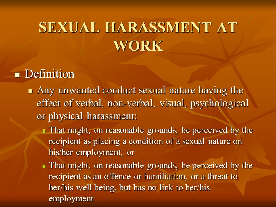 SEXUAL HARASSMENT AT WORK Definition Definition Any unwanted conduct sexual nature having the effect of verbal, non-verbal, visual, psychological or p