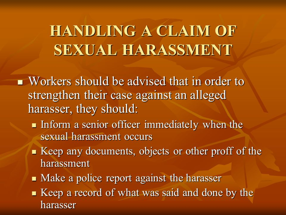 HANDLING A CLAIM OF SEXUAL HARASSMENT Workers should be advised that in order to strengthen their case against an alleged harasser, they should: Workers should be advised that in order to strengthen their case against an alleged harasser, they should: Inform a senior officer immediately when the sexual harassment occurs Inform a senior officer immediately when the sexual harassment occurs Keep any documents, objects or other proff of the harassment Keep any documents, objects or other proff of the harassment Make a police report against the harasser Make a police report against the harasser Keep a record of what was said and done by the harasser Keep a record of what was said and done by the harasser