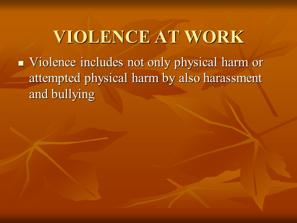 VIOLENCE AT WORK Violence includes not only physical harm or attempted physical harm by also harassment and bullying Violence includes not only physical harm or attempted physical harm by also harassment and bullying