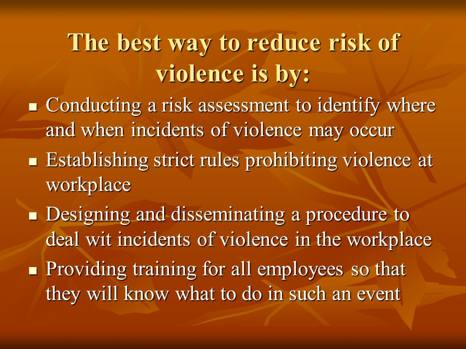 The best way to reduce risk of violence is by: Conducting a risk assessment to identify where and when incidents of violence may occur Conducting a risk assessment to identify where and when incidents of violence may occur Establishing strict rules prohibiting violence at workplace Establishing strict rules prohibiting violence at workplace Designing and disseminating a procedure to deal wit incidents of violence in the workplace Designing and disseminating a procedure to deal wit incidents of violence in the workplace Providing training for all employees so that they will know what to do in such an event Providing training for all employees so that they will know what to do in such an event
