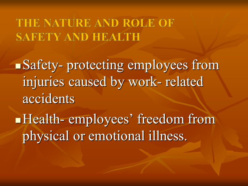 Safety- protecting employees from injuries caused by work- related accidents Safety- protecting employees from injuries caused by work- related accidents Health- employees' freedom from physical or emotional illness.