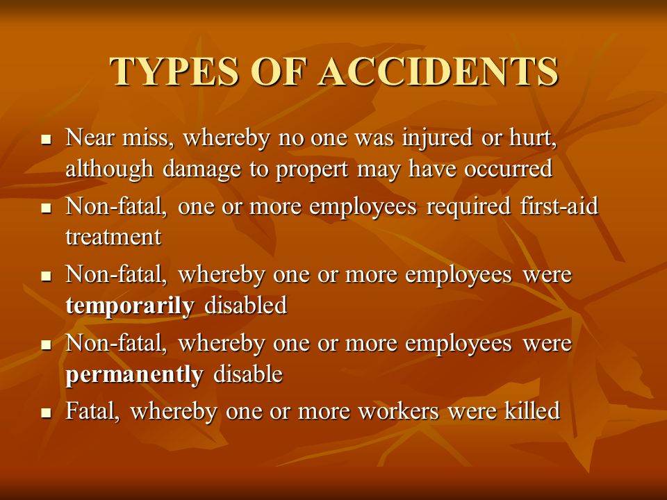 TYPES OF ACCIDENTS Near miss, whereby no one was injured or hurt, although damage to propert may have occurred Near miss, whereby no one was injured or hurt, although damage to propert may have occurred Non-fatal, one or more employees required first-aid treatment Non-fatal, one or more employees required first-aid treatment Non-fatal, whereby one or more employees were temporarily disabled Non-fatal, whereby one or more employees were temporarily disabled Non-fatal, whereby one or more employees were permanently disable Non-fatal, whereby one or more employees were permanently disable Fatal, whereby one or more workers were killed Fatal, whereby one or more workers were killed