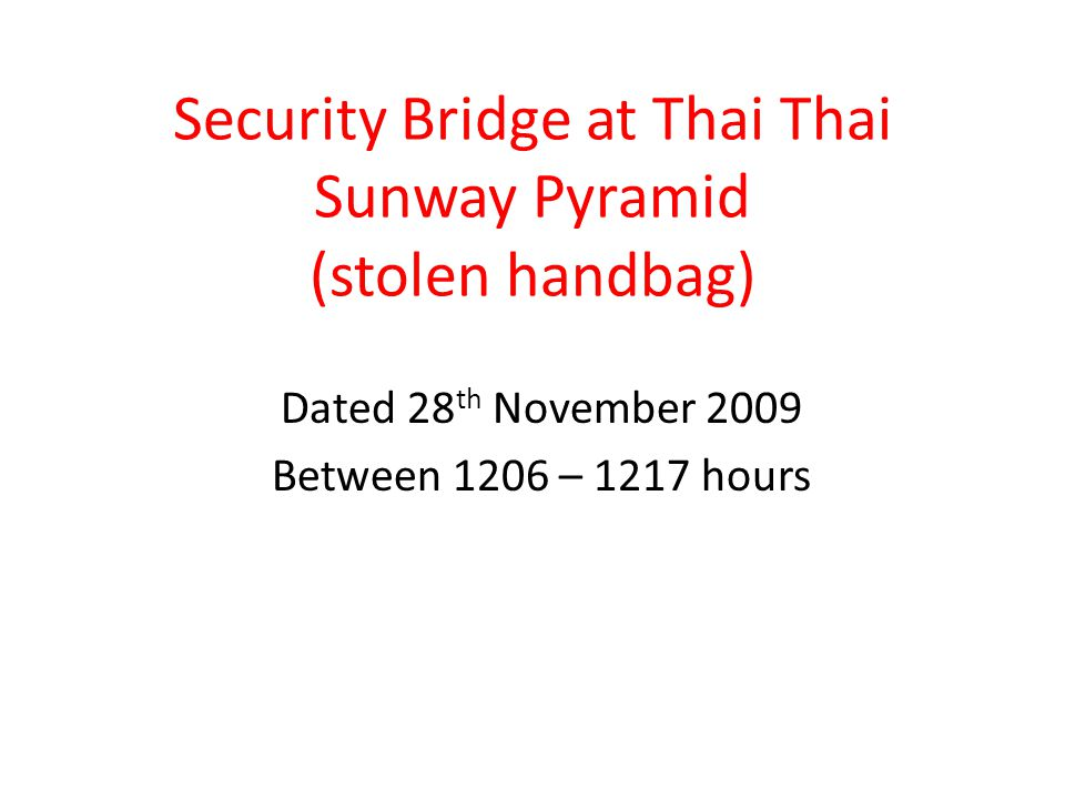 Security Bridge at Thai Thai Sunway Pyramid (stolen handbag) Dated 28 th November 2009 Between 1206 – 1217 hours