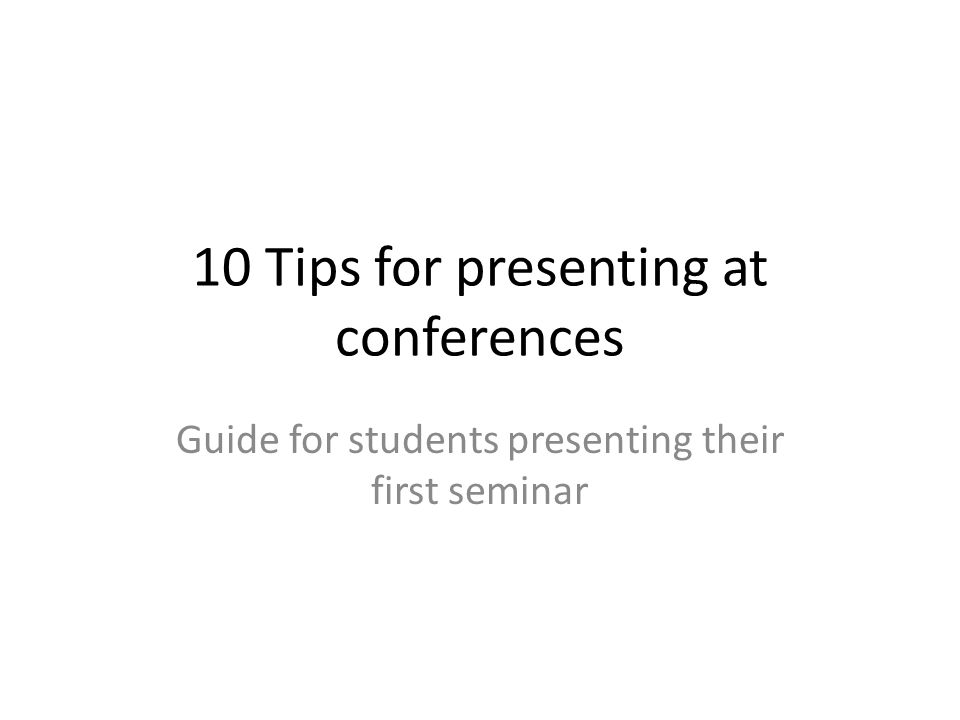 10 Tips for presenting at conferences Guide for students presenting their first seminar