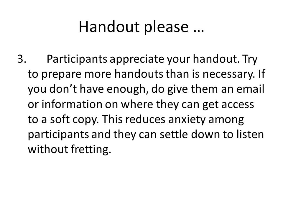 Handout please … 3. Participants appreciate your handout. Try to prepare more handouts than is necessary. If you don't have enough, do give them an em