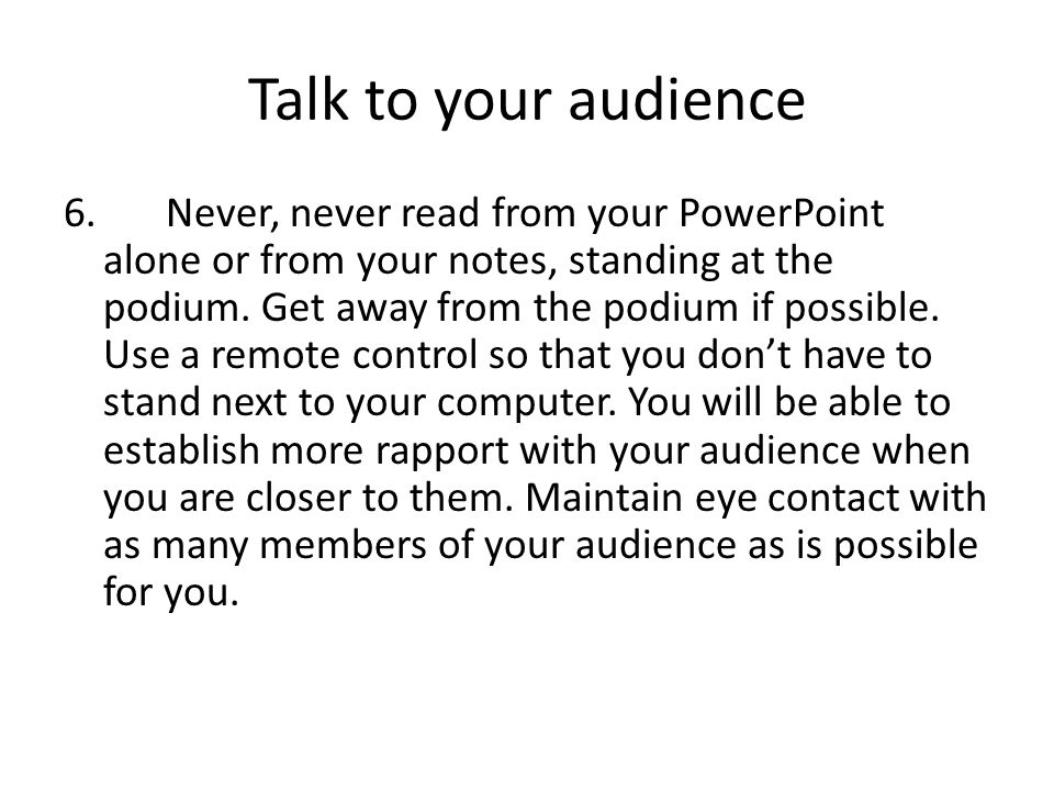 Talk to your audience 6. Never, never read from your PowerPoint alone or from your notes, standing at the podium. Get away from the podium if possible
