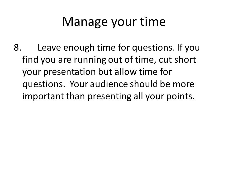 Manage your time 8. Leave enough time for questions. If you find you are running out of time, cut short your presentation but allow time for questions