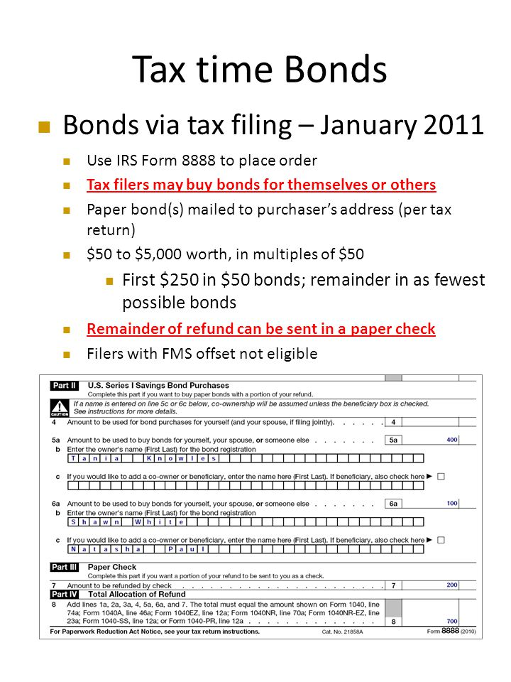 Tax time Bonds Bonds via tax filing – January 2011 Use IRS Form 8888 to place order Tax filers may buy bonds for themselves or others Paper bond(s) mailed to purchaser's address (per tax return) $50 to $5,000 worth, in multiples of $50 First $250 in $50 bonds; remainder in as fewest possible bonds Remainder of refund can be sent in a paper check Filers with FMS offset not eligible
