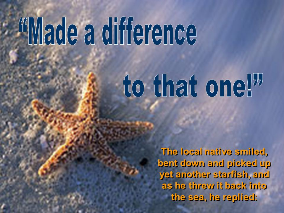 The local native smiled, bent down and picked up yet another starfish, and as he threw it back into the sea, he replied: