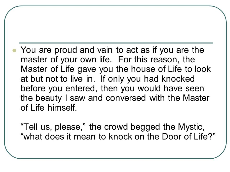 You are proud and vain to act as if you are the master of your own life. For this reason, the Master of Life gave you the house of Life to look at but