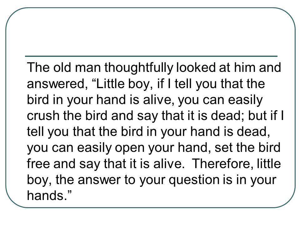 """The old man thoughtfully looked at him and answered, """"Little boy, if I tell you that the bird in your hand is alive, you can easily crush the bird and"""