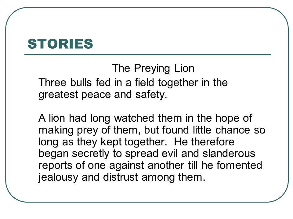 STORIES The Preying Lion Three bulls fed in a field together in the greatest peace and safety. A lion had long watched them in the hope of making prey