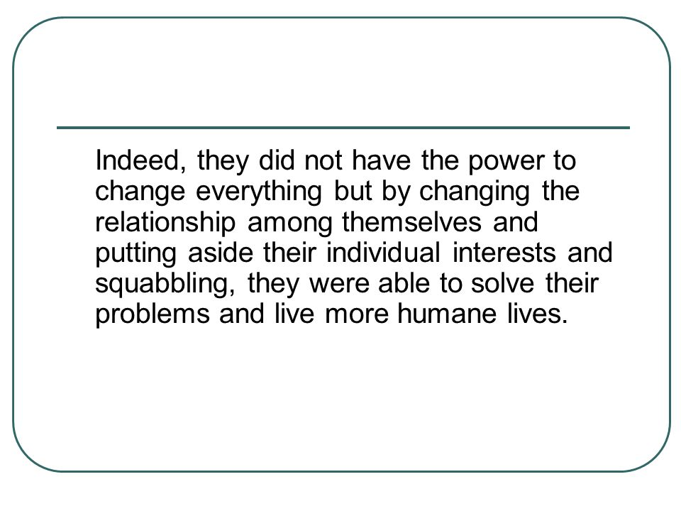 Indeed, they did not have the power to change everything but by changing the relationship among themselves and putting aside their individual interest