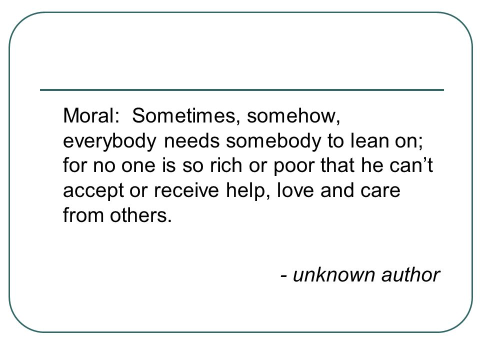 Moral: Sometimes, somehow, everybody needs somebody to lean on; for no one is so rich or poor that he can't accept or receive help, love and care from