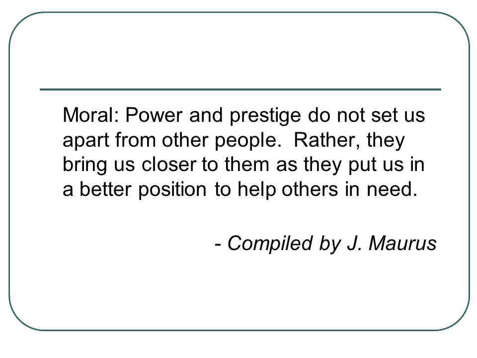 Moral: Power and prestige do not set us apart from other people. Rather, they bring us closer to them as they put us in a better position to help othe
