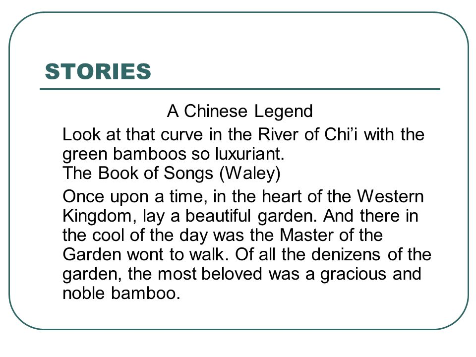 STORIES A Chinese Legend Look at that curve in the River of Chi'i with the green bamboos so luxuriant. The Book of Songs (Waley) Once upon a time, in
