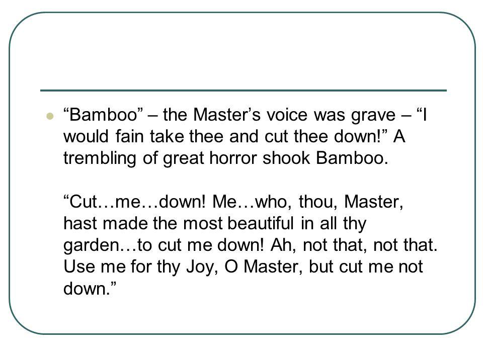 """""""Bamboo"""" – the Master's voice was grave – """"I would fain take thee and cut thee down!"""" A trembling of great horror shook Bamboo. """"Cut…me…down! Me…who,"""