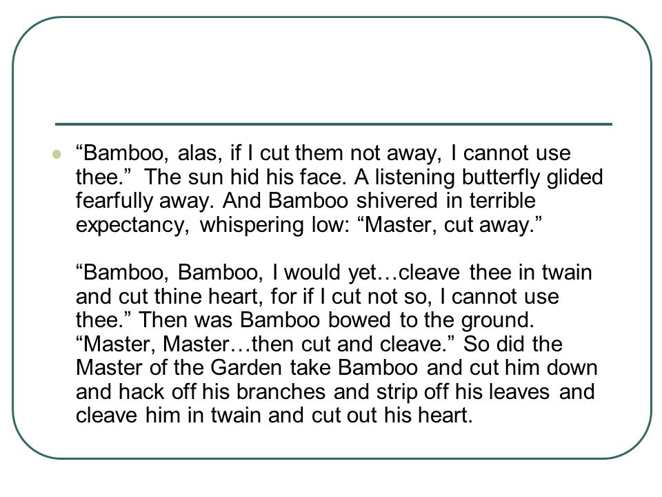 """""""Bamboo, alas, if I cut them not away, I cannot use thee."""" The sun hid his face. A listening butterfly glided fearfully away. And Bamboo shivered in t"""