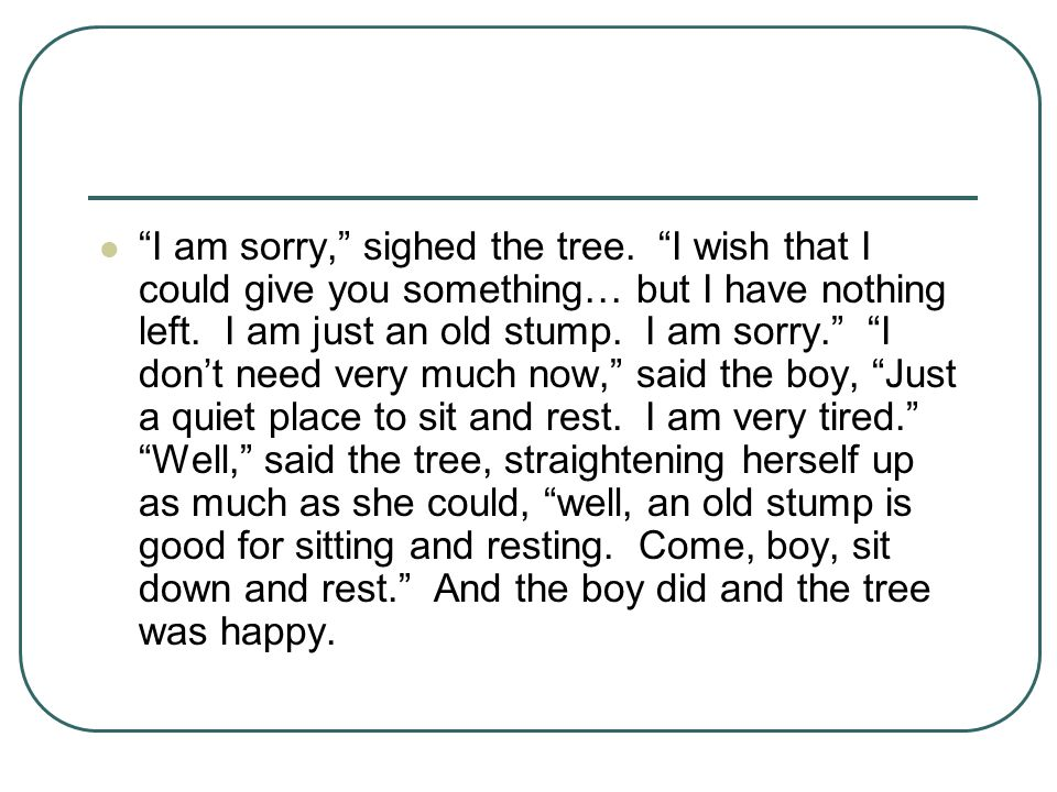 """""""I am sorry,"""" sighed the tree. """"I wish that I could give you something… but I have nothing left. I am just an old stump. I am sorry."""" """"I don't need ve"""