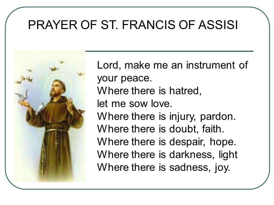 PRAYER OF ST. FRANCIS OF ASSISI Lord, make me an instrument of your peace. Where there is hatred, let me sow love. Where there is injury, pardon. Wher