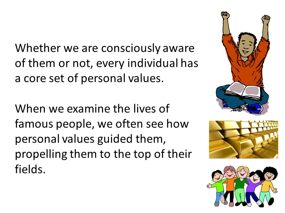 Whether we are consciously aware of them or not, every individual has a core set of personal values. When we examine the lives of famous people, we of