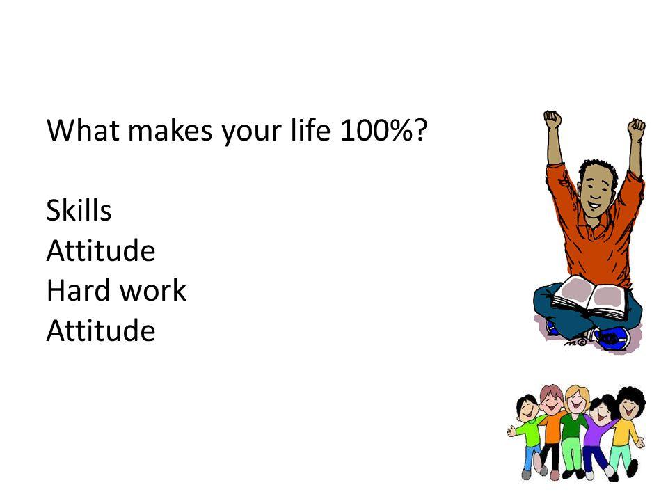 What makes your life 100% Skills Attitude Hard work Attitude