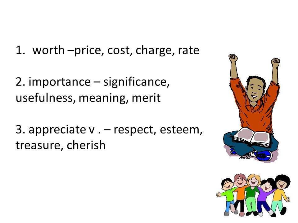 1.worth –price, cost, charge, rate 2. importance – significance, usefulness, meaning, merit 3. appreciate v. – respect, esteem, treasure, cherish