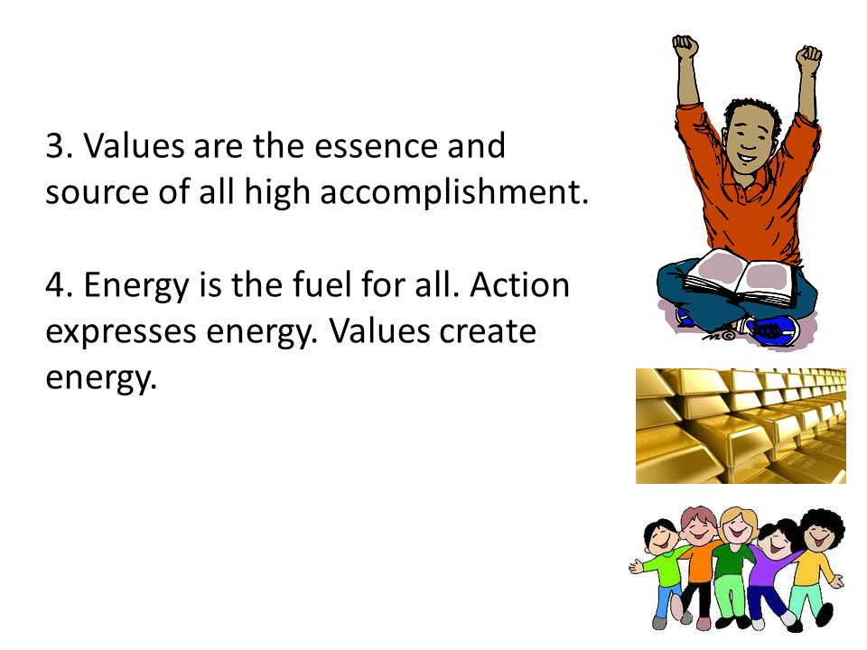 3. Values are the essence and source of all high accomplishment. 4. Energy is the fuel for all. Action expresses energy. Values create energy.