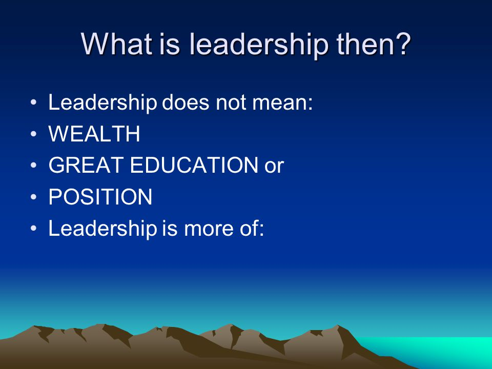 What is leadership then? Leadership does not mean: WEALTH GREAT EDUCATION or POSITION Leadership is more of: