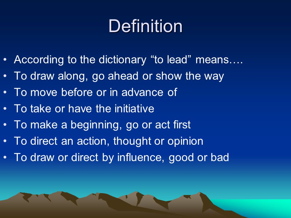 "Definition According to the dictionary ""to lead"" means…. To draw along, go ahead or show the way To move before or in advance of To take or have the i"