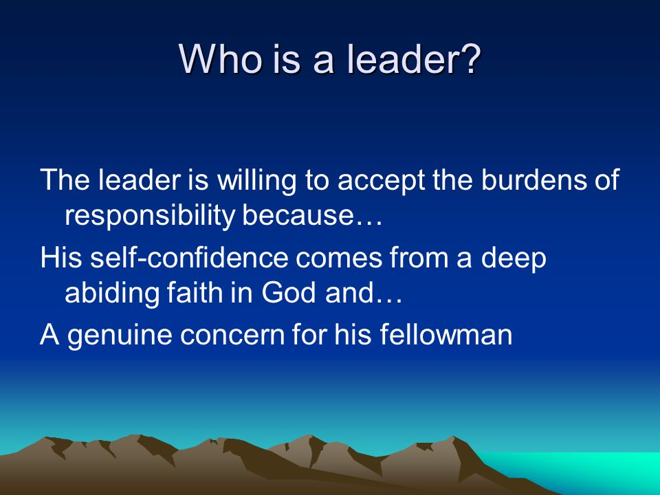Who is a leader? The leader is willing to accept the burdens of responsibility because… His self-confidence comes from a deep abiding faith in God and