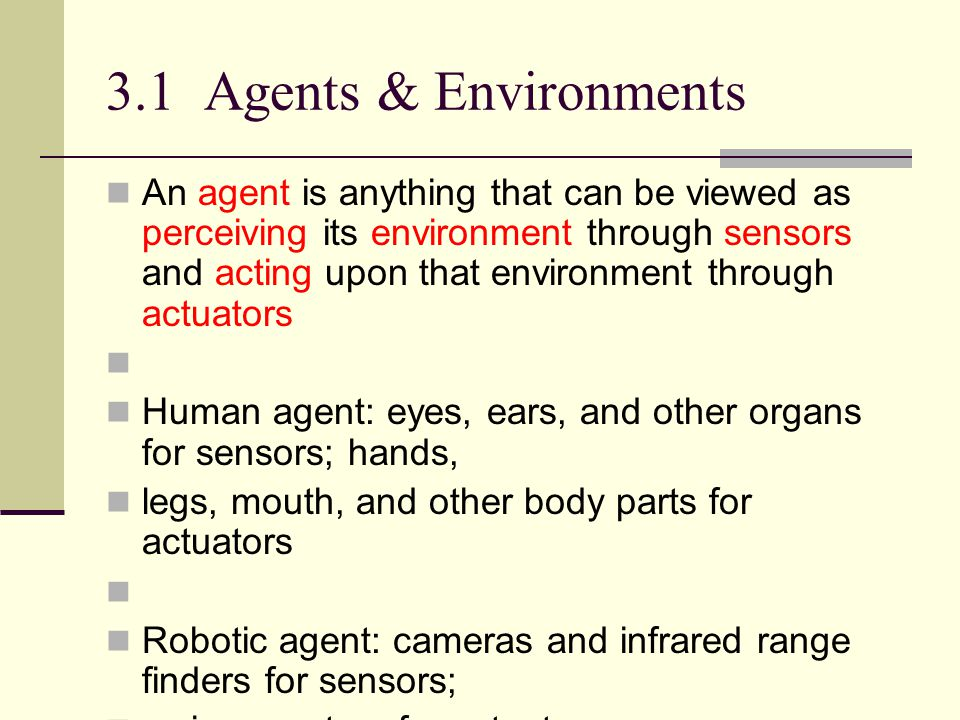3.1 Agents and environments The agent function maps from percept histories to actions: [f: P*  A ] The agent program runs on the physical architecture to produce f agent = architecture + program
