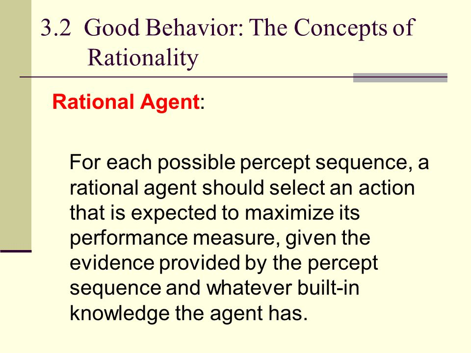 Rational agents Agents can perform actions in order to modify future percepts so as to obtain useful information (information gathering, exploration) An agent is autonomous if its behavior is determined by its own experience (with ability to learn and adapt)