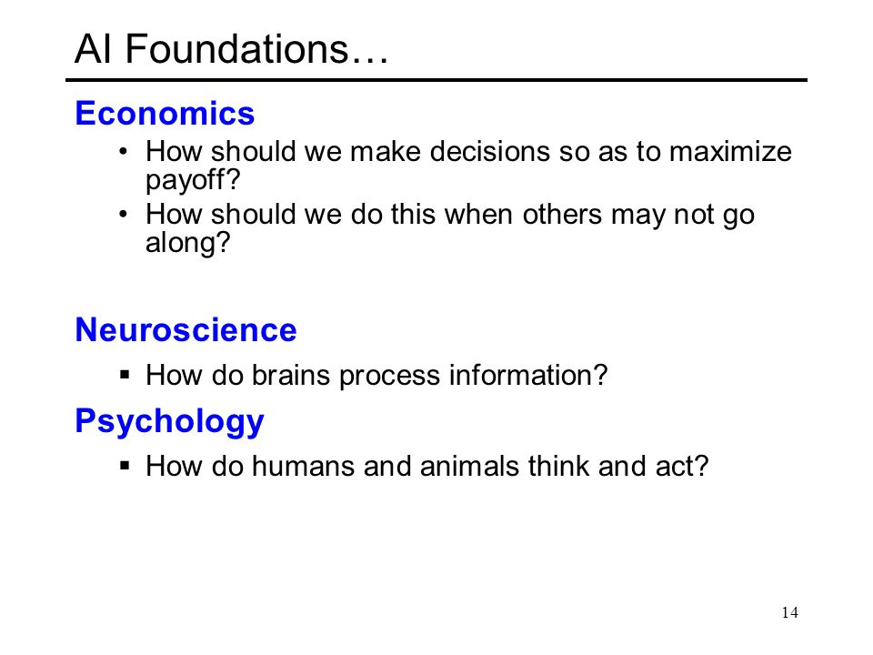 AI Foundations… Economics How should we make decisions so as to maximize payoff? How should we do this when others may not go along? Neuroscience  Ho