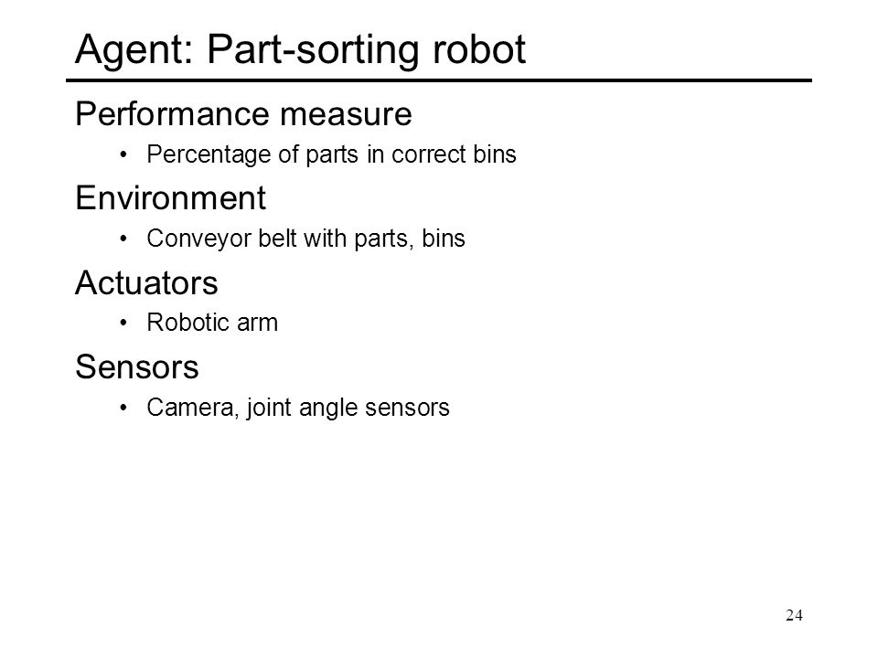 Agent: Part-sorting robot Performance measure Percentage of parts in correct bins Environment Conveyor belt with parts, bins Actuators Robotic arm Sen