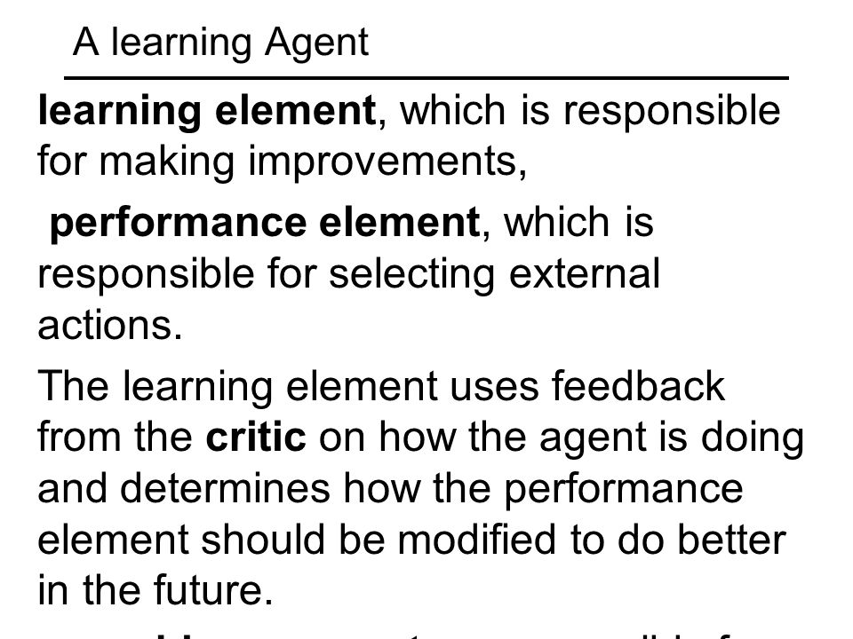 A learning Agent learning element, which is responsible for making improvements, performance element, which is responsible for selecting external acti