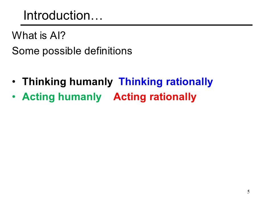 Introduction… What is AI? Some possible definitions Thinking humanly Thinking rationally Acting humanly Acting rationally 5