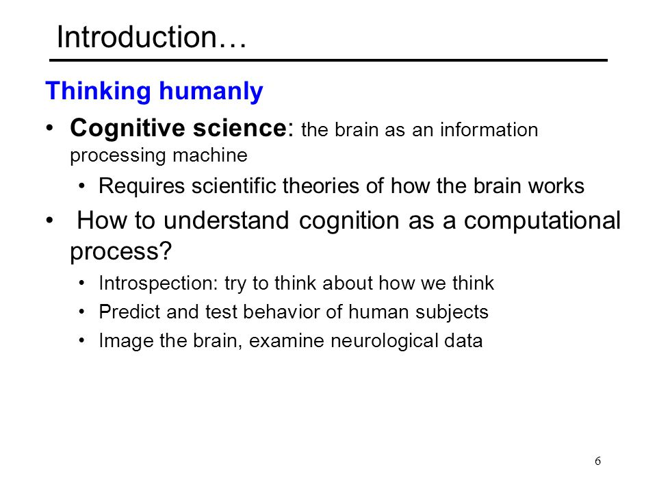 Introduction… Thinking humanly Cognitive science: the brain as an information processing machine Requires scientific theories of how the brain works H