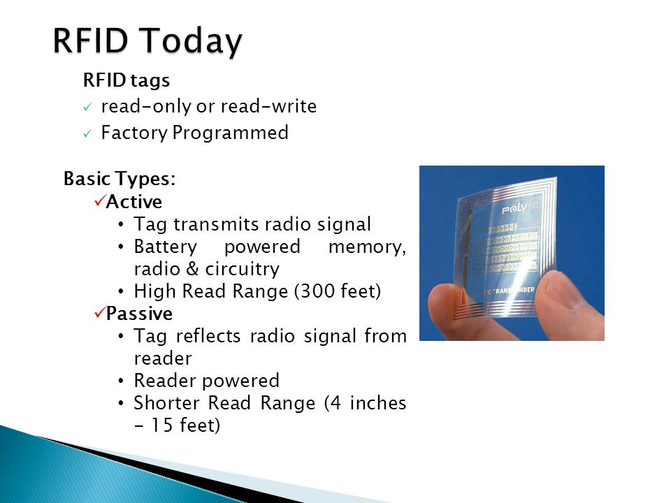 RFID tags read-only or read-write Factory Programmed Basic Types: Active Tag transmits radio signal Battery powered memory, radio & circuitry High Rea