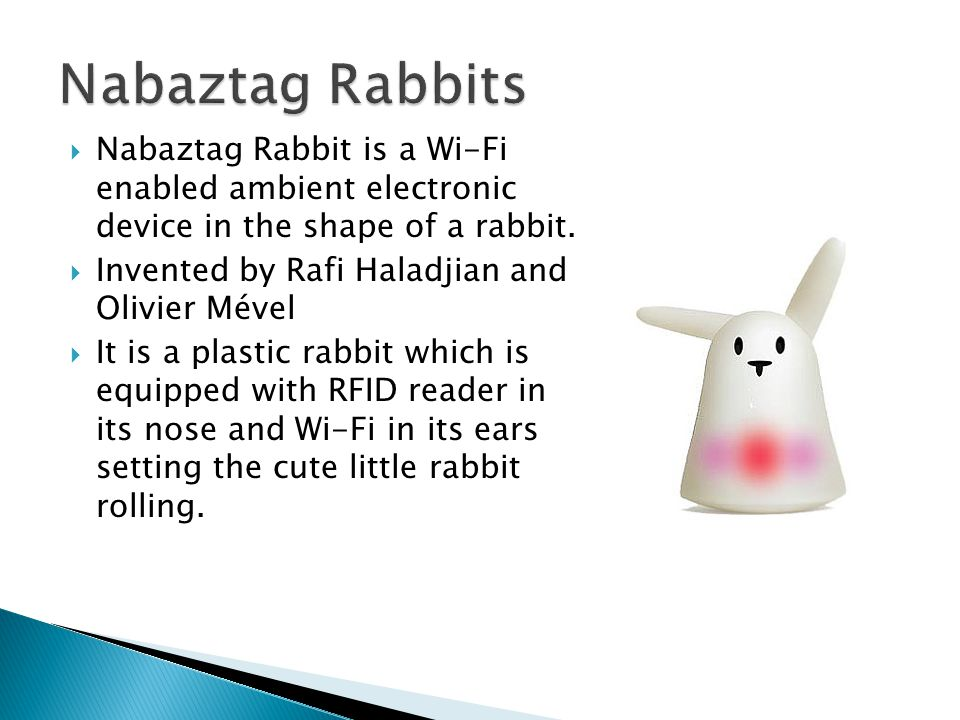  Nabaztag Rabbit is a Wi-Fi enabled ambient electronic device in the shape of a rabbit.  Invented by Rafi Haladjian and Olivier Mével  It is a plas