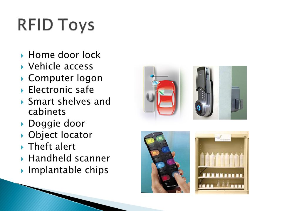  Home door lock  Vehicle access  Computer logon  Electronic safe  Smart shelves and cabinets  Doggie door  Object locator  Theft alert  Handh