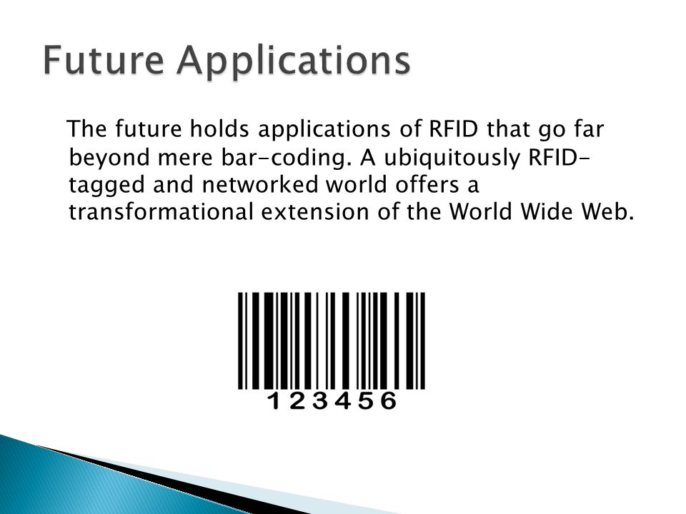 The future holds applications of RFID that go far beyond mere bar-coding. A ubiquitously RFID- tagged and networked world offers a transformational ex