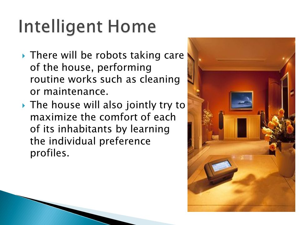 There will be robots taking care of the house, performing routine works such as cleaning or maintenance.  The house will also jointly try to maximi