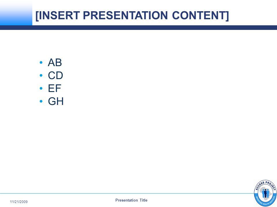 Presentation Title 11/21/2009 AB CD EF GH [INSERT PRESENTATION CONTENT]